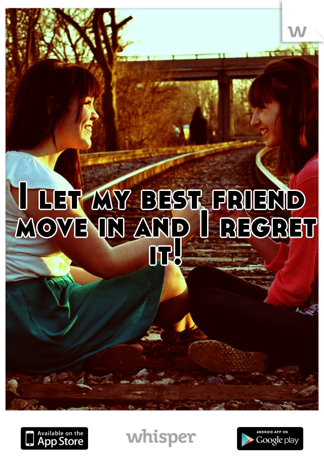 I let my best friend move in and I regret it!