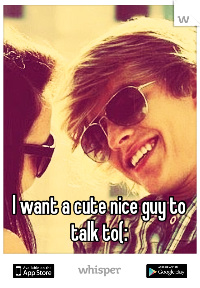 I want a cute nice guy to talk to(: