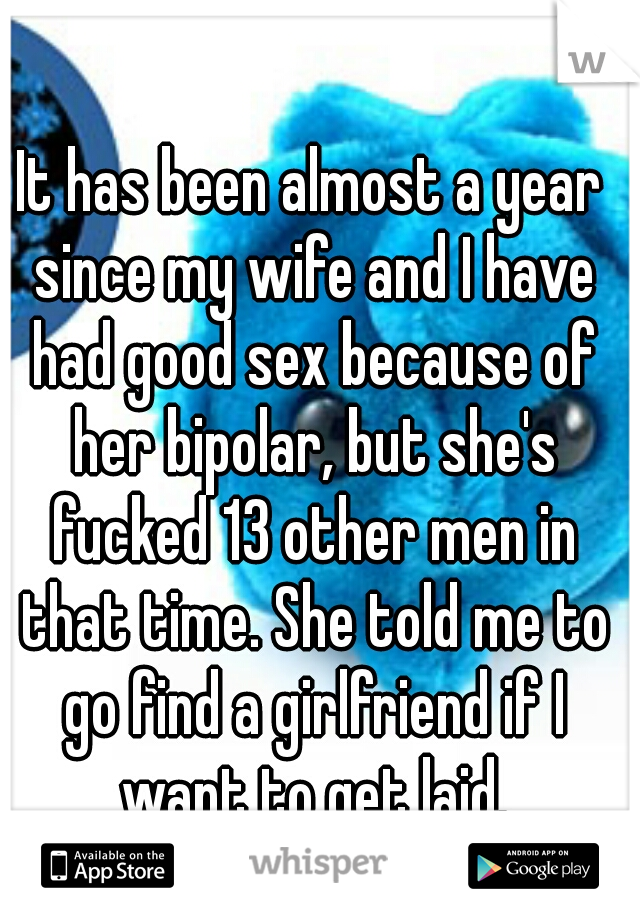 It has been almost a year since my wife and I have had good sex because of her bipolar, but she's fucked 13 other men in that time. She told me to go find a girlfriend if I want to get laid.