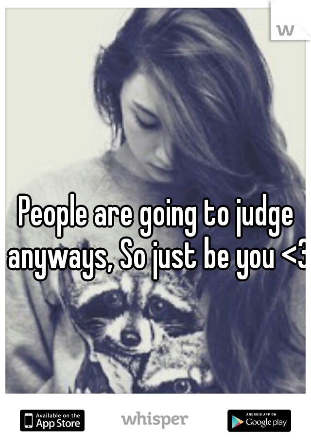 People are going to judge anyways, So just be you <3