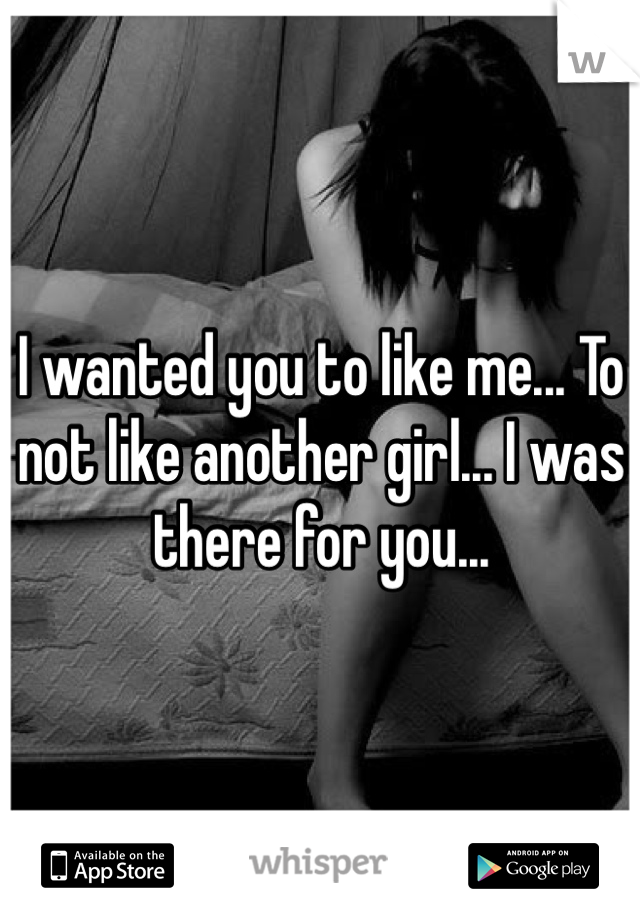I wanted you to like me... To not like another girl... I was there for you...