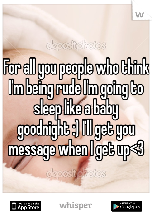For all you people who think I'm being rude I'm going to sleep like a baby goodnight :) I'll get you message when I get up<3