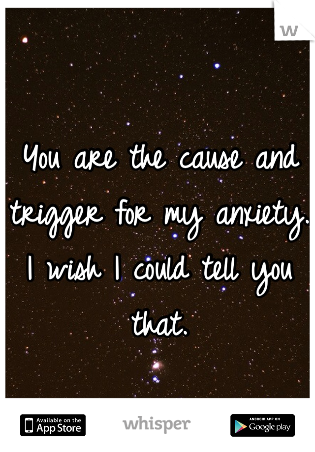 You are the cause and trigger for my anxiety.  I wish I could tell you that.