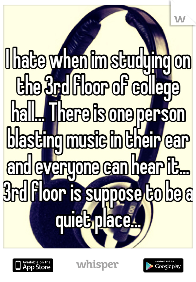 I hate when im studying on the 3rd floor of college hall... There is one person blasting music in their ear and everyone can hear it... 3rd floor is suppose to be a quiet place...