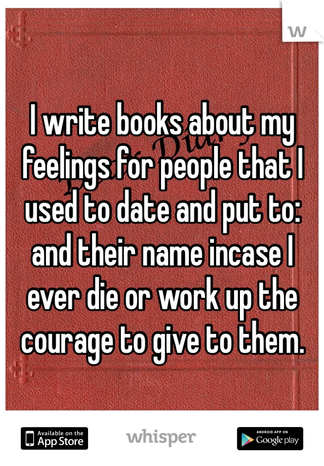 I write books about my feelings for people that I used to date and put to: and their name incase I ever die or work up the courage to give to them.
