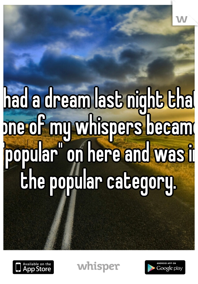 """I had a dream last night that one of my whispers became """"popular"""" on here and was in the popular category."""