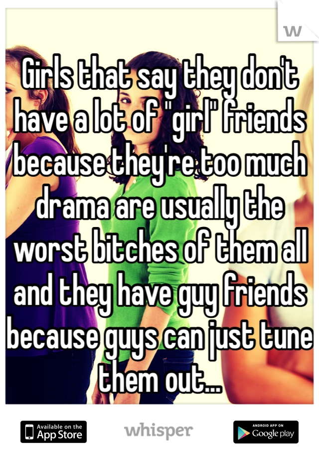 "Girls that say they don't have a lot of ""girl"" friends because they're too much drama are usually the worst bitches of them all and they have guy friends because guys can just tune them out..."