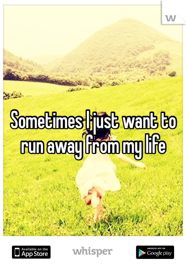 Sometimes I just want to run away from my life