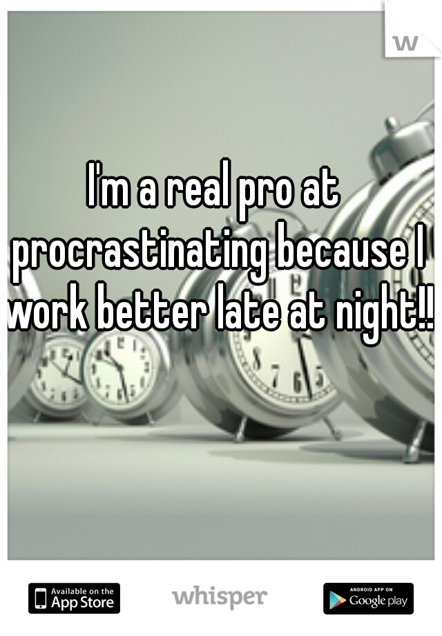 I'm a real pro at procrastinating because I work better late at night!!