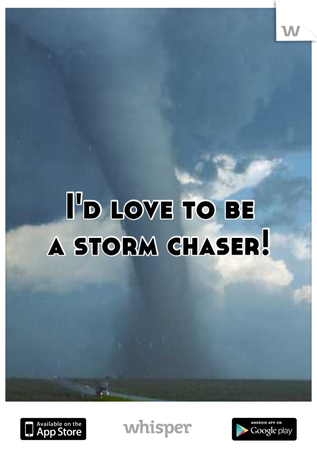 I'd love to be  a storm chaser!