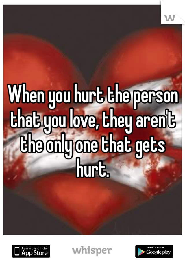 When you hurt the person that you love, they aren't the only one that gets hurt.