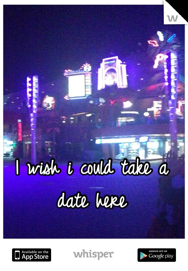 I wish i could take a date here