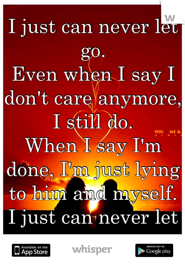 I just can never let go. Even when I say I don't care anymore, I still do.  When I say I'm done, I'm just lying to him and myself.  I just can never let go.