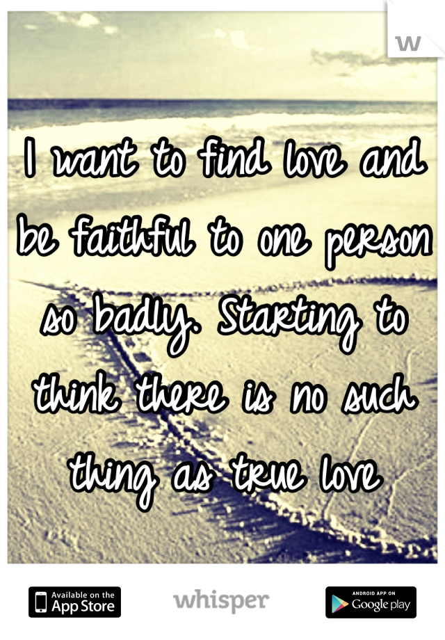 I want to find love and be faithful to one person so badly. Starting to think there is no such thing as true love