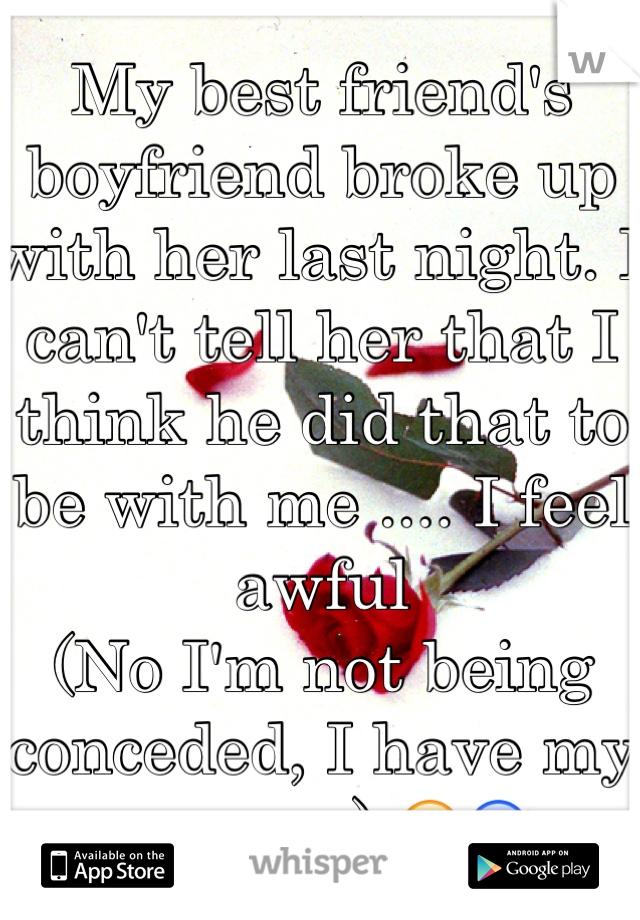 My best friend's boyfriend broke up with her last night. I can't tell her that I think he did that to be with me .... I feel awful  (No I'm not being conceded, I have my reasons) 😕😰