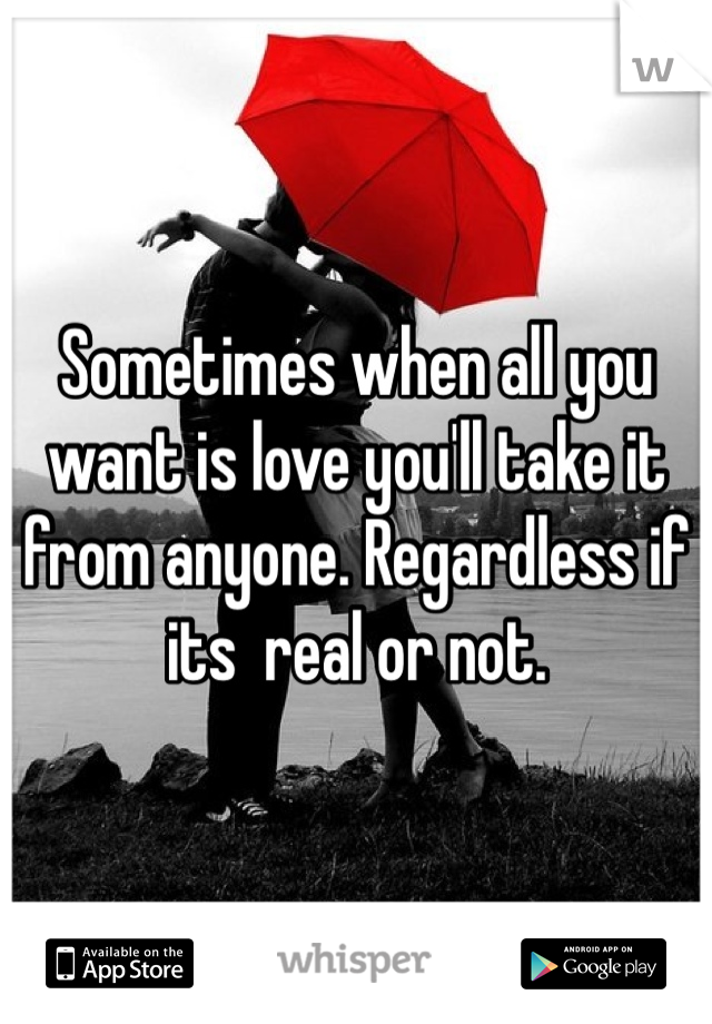 Sometimes when all you want is love you'll take it from anyone. Regardless if its  real or not.