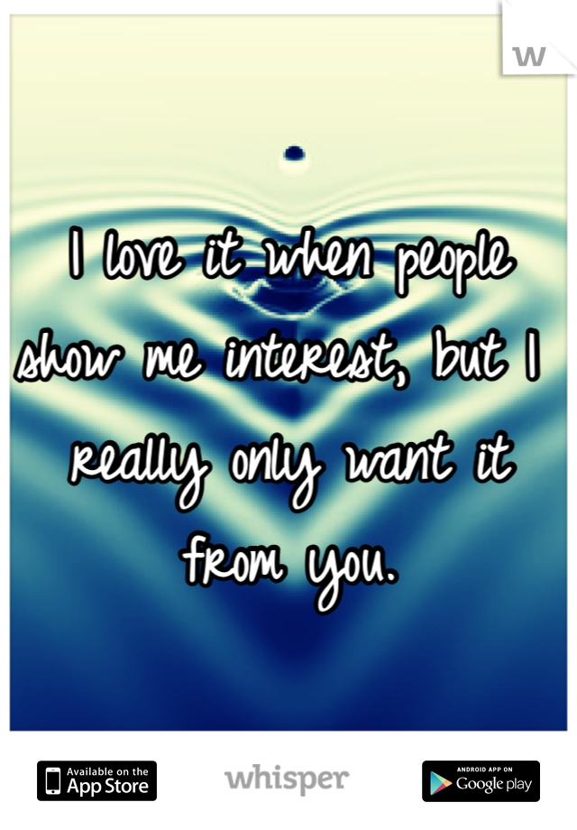 I love it when people show me interest, but I really only want it from you.