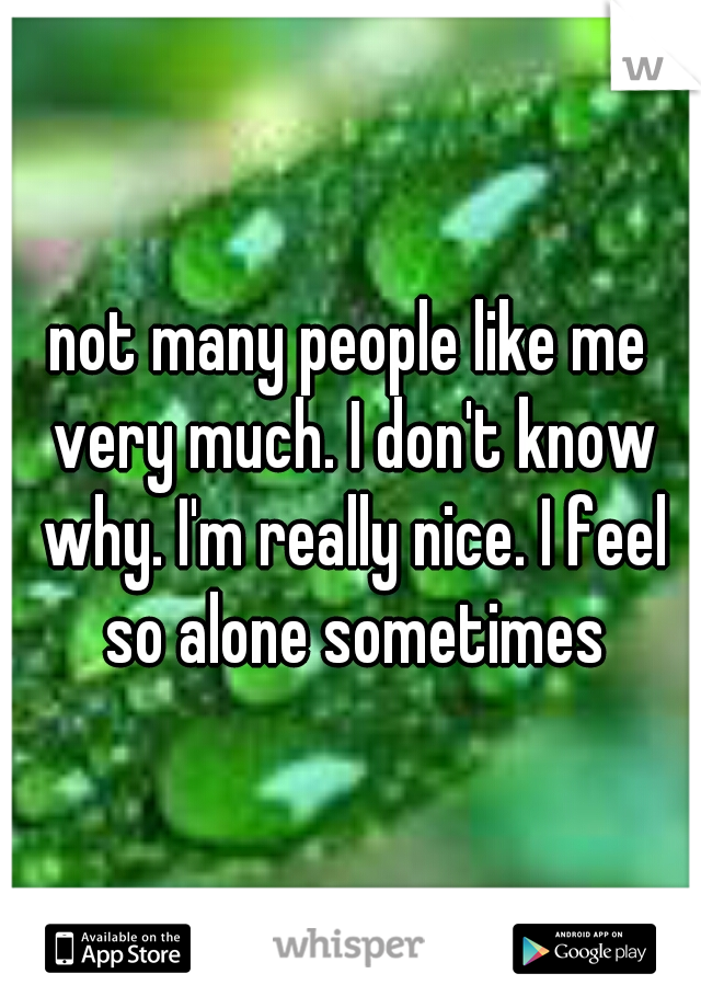 not many people like me very much. I don't know why. I'm really nice. I feel so alone sometimes