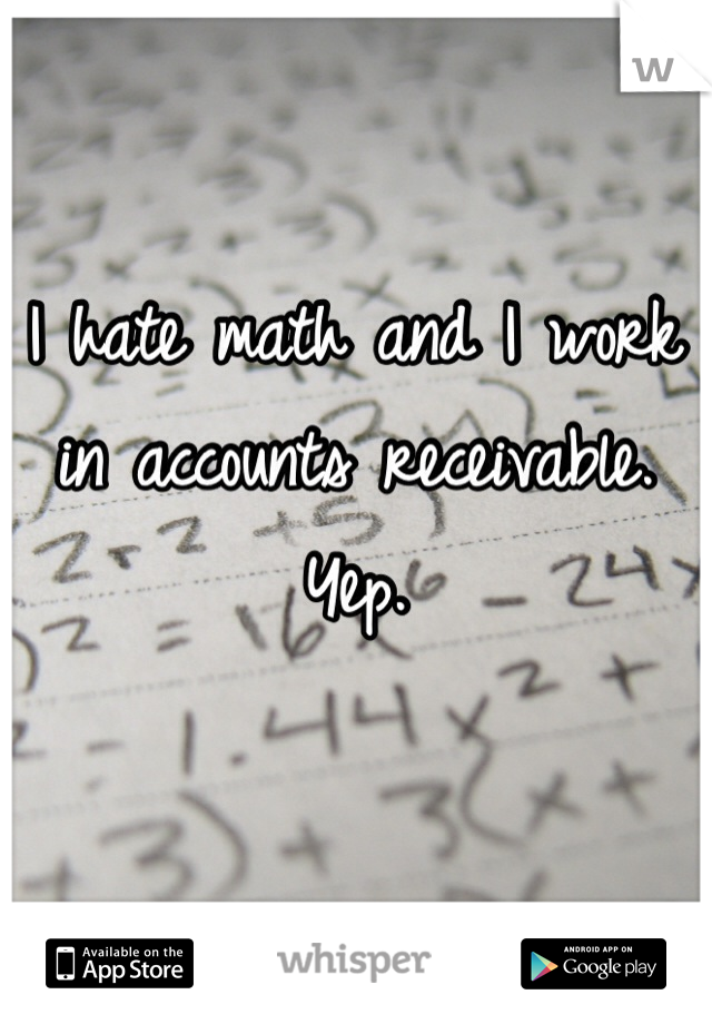 I hate math and I work in accounts receivable. Yep.