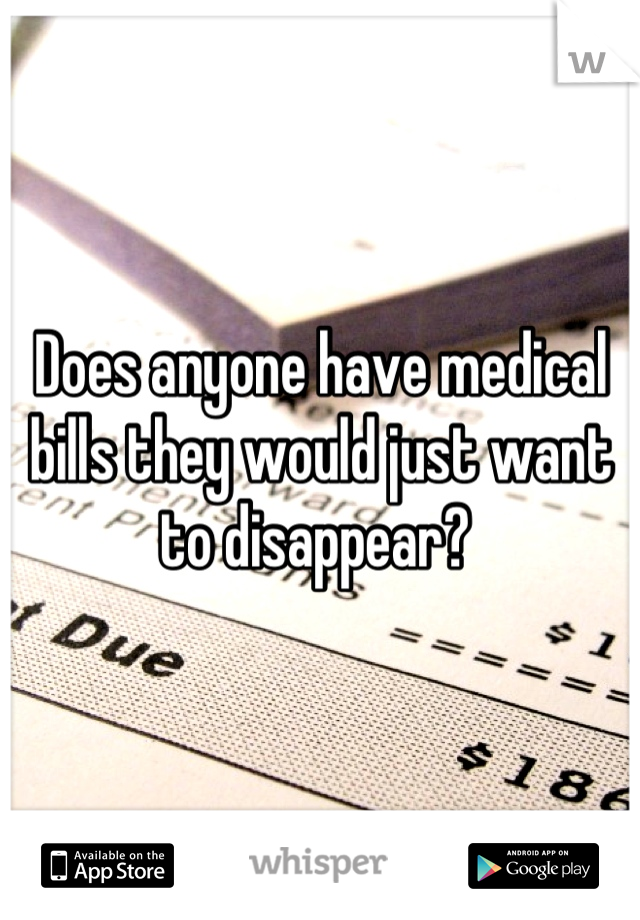 Does anyone have medical bills they would just want to disappear?