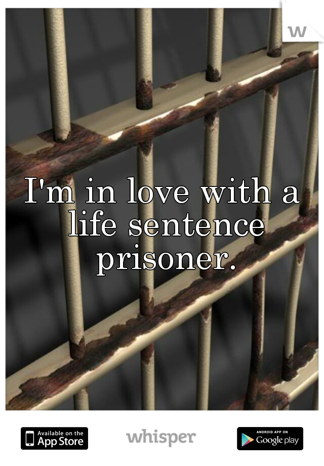 I'm in love with a life sentence prisoner.