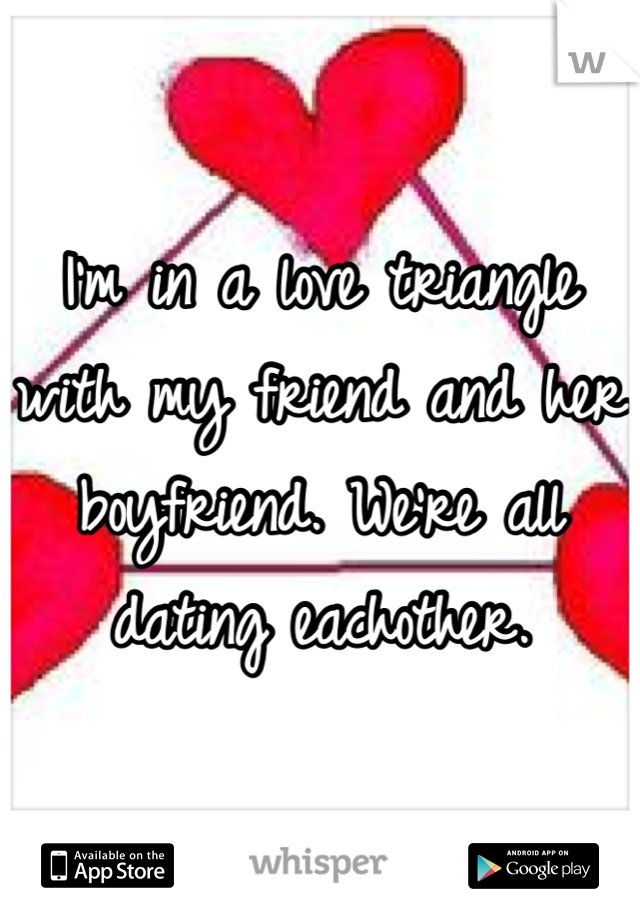 I'm in a love triangle with my friend and her boyfriend. We're all dating eachother.