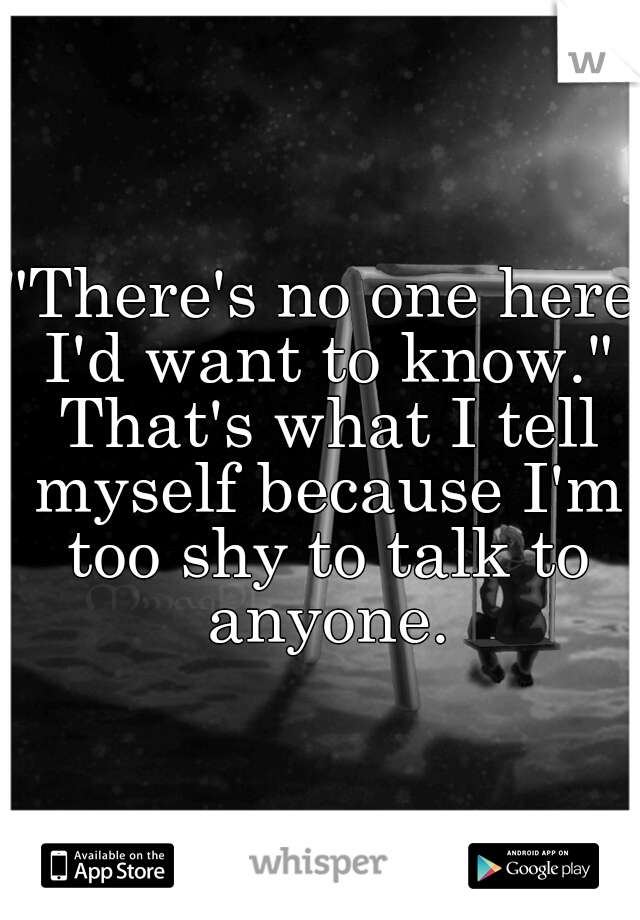 """There's no one here I'd want to know."" That's what I tell myself because I'm too shy to talk to anyone."