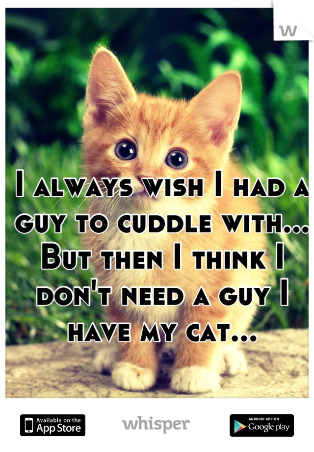 I always wish I had a guy to cuddle with... But then I think I don't need a guy I have my cat...