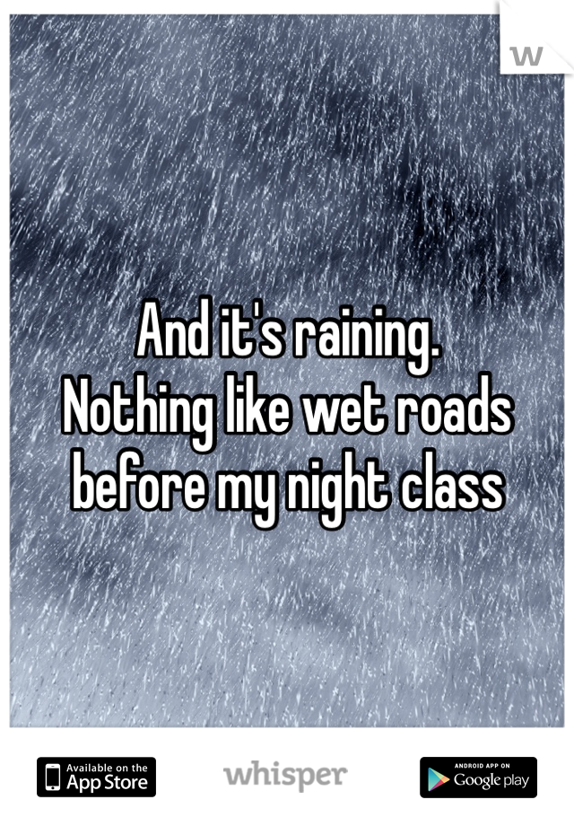 And it's raining. Nothing like wet roads before my night class