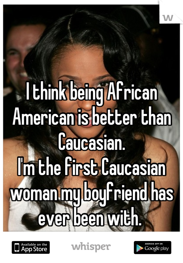 I think being African American is better than Caucasian.  I'm the first Caucasian woman my boyfriend has ever been with.