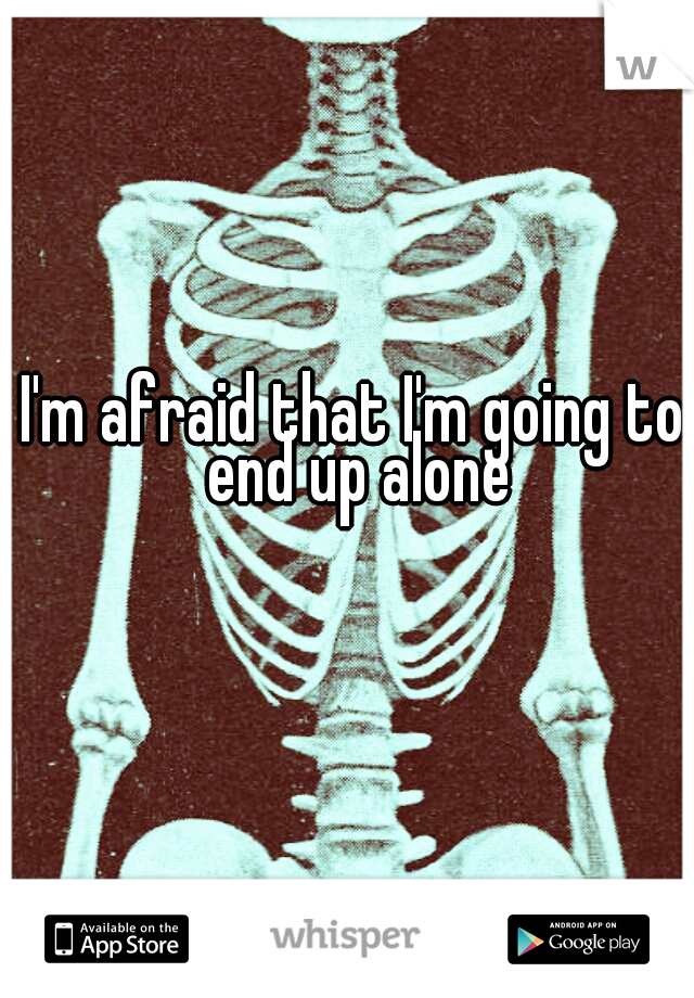 I'm afraid that I'm going to end up alone
