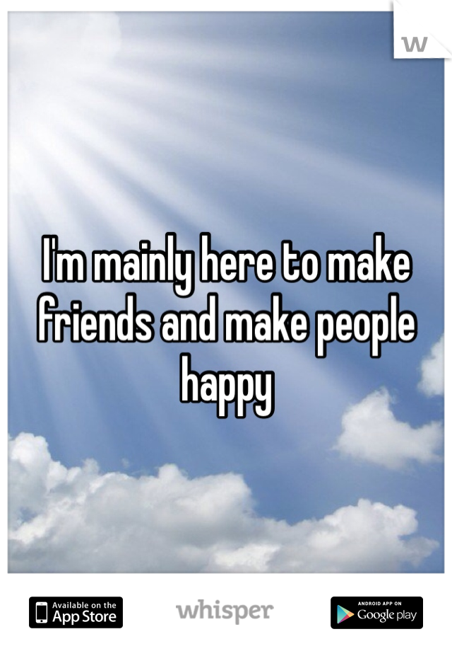 I'm mainly here to make friends and make people happy