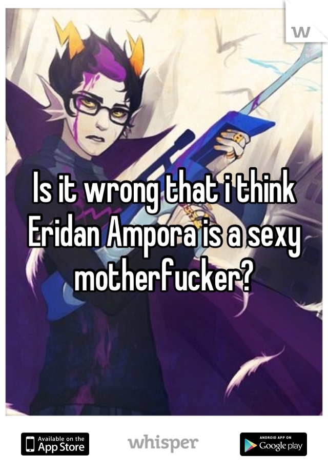 Is it wrong that i think Eridan Ampora is a sexy motherfucker?