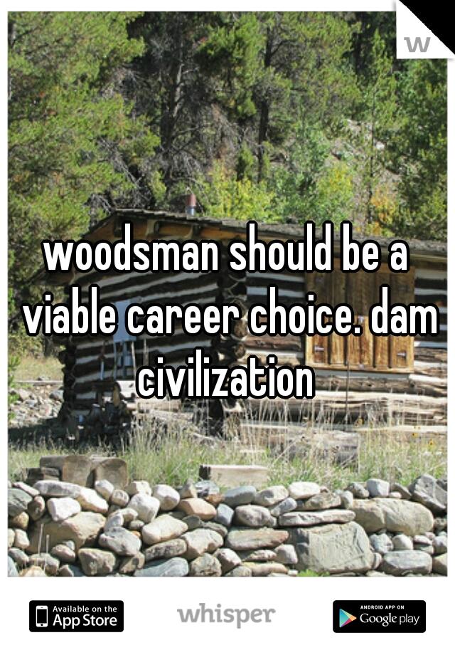 woodsman should be a viable career choice. dam civilization