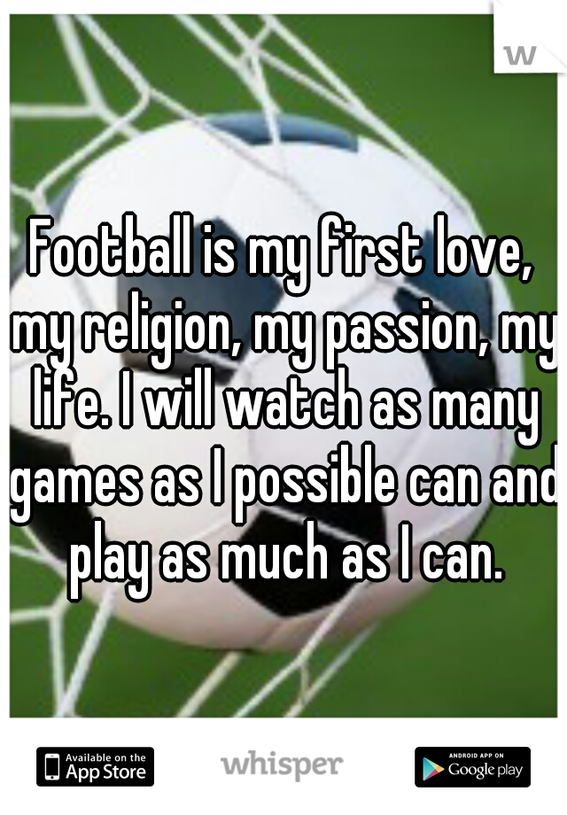 Football is my first love, my religion, my passion, my life. I will watch as many games as I possible can and play as much as I can.