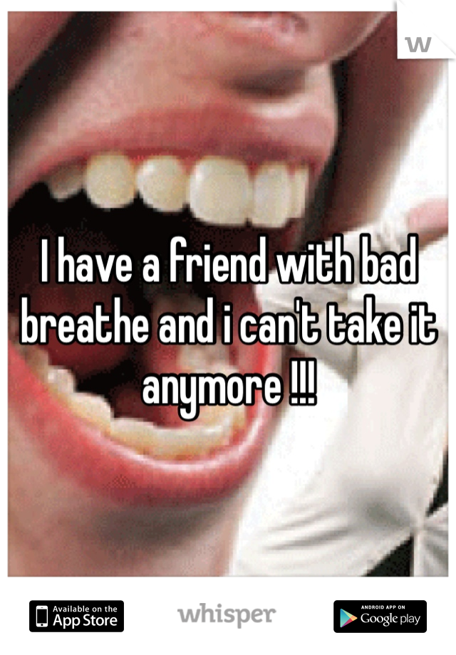 I have a friend with bad breathe and i can't take it anymore !!!
