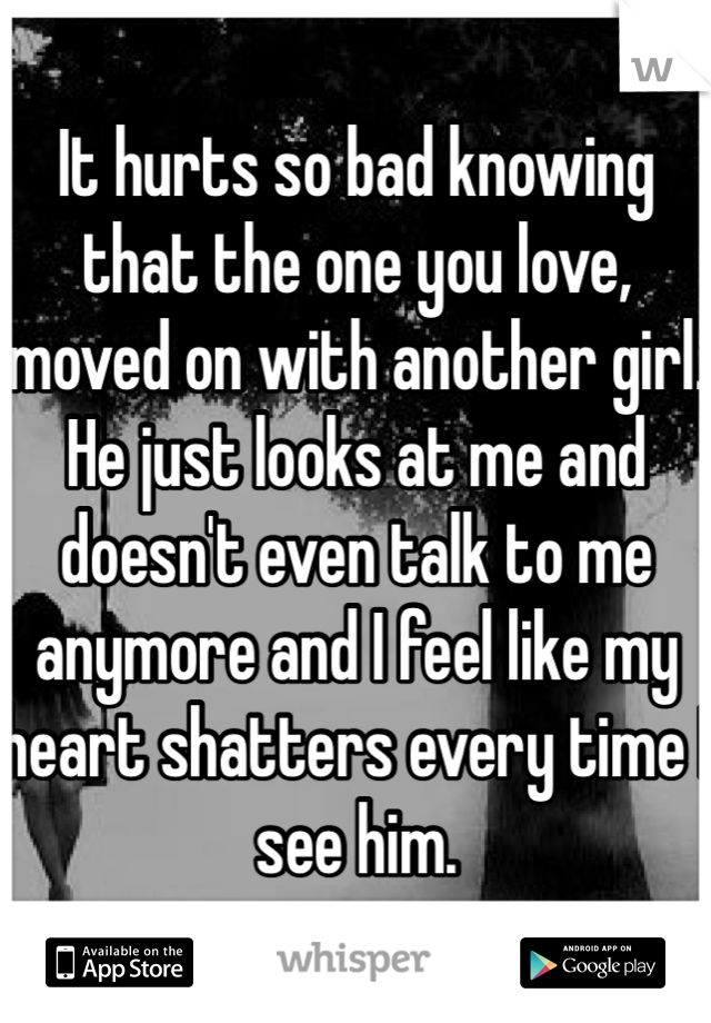 It hurts so bad knowing that the one you love, moved on with another girl. He just looks at me and doesn't even talk to me anymore and I feel like my heart shatters every time I see him.