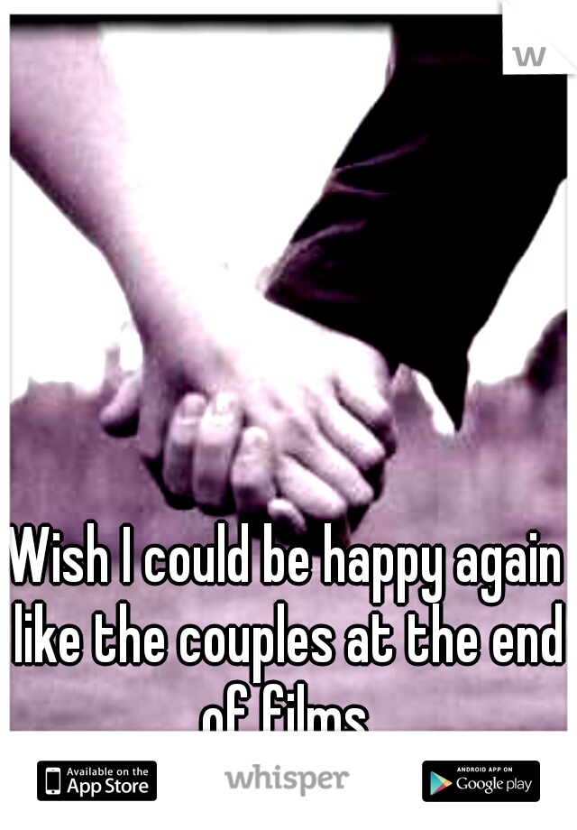 Wish I could be happy again like the couples at the end of films.