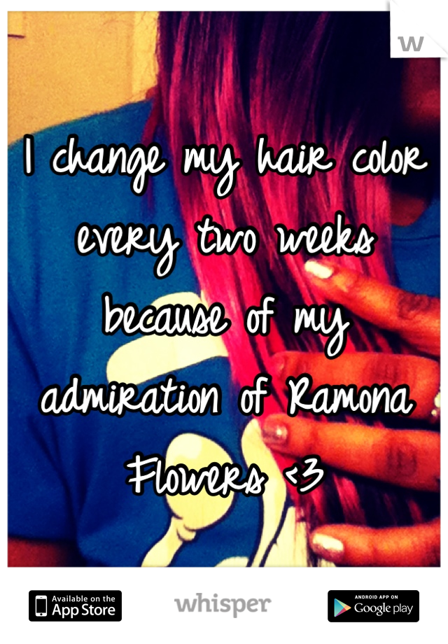 I change my hair color every two weeks because of my admiration of Ramona Flowers <3