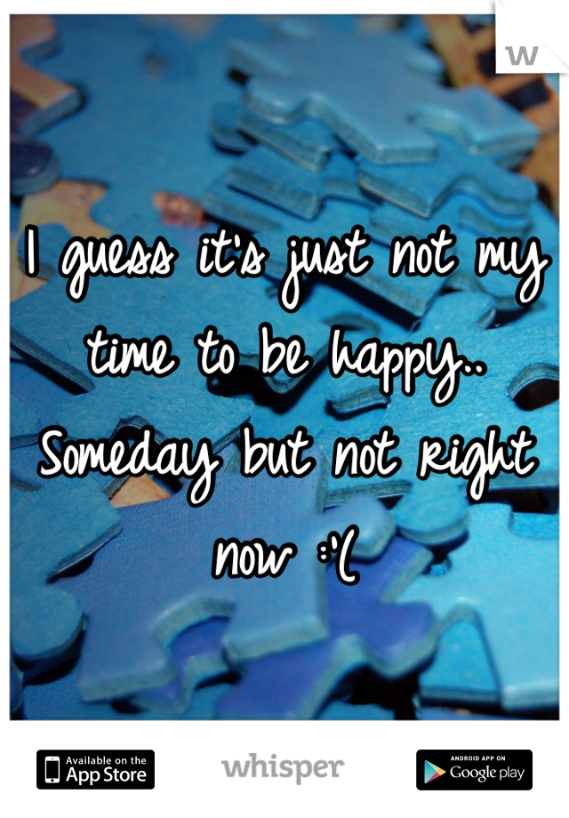 I guess it's just not my time to be happy.. Someday but not right now :'(