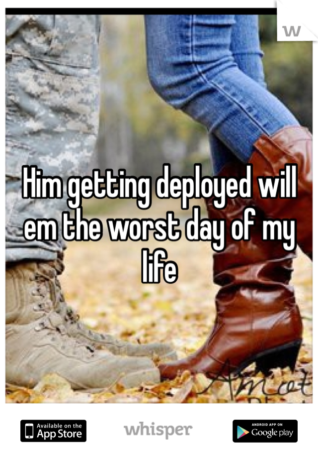 Him getting deployed will em the worst day of my life