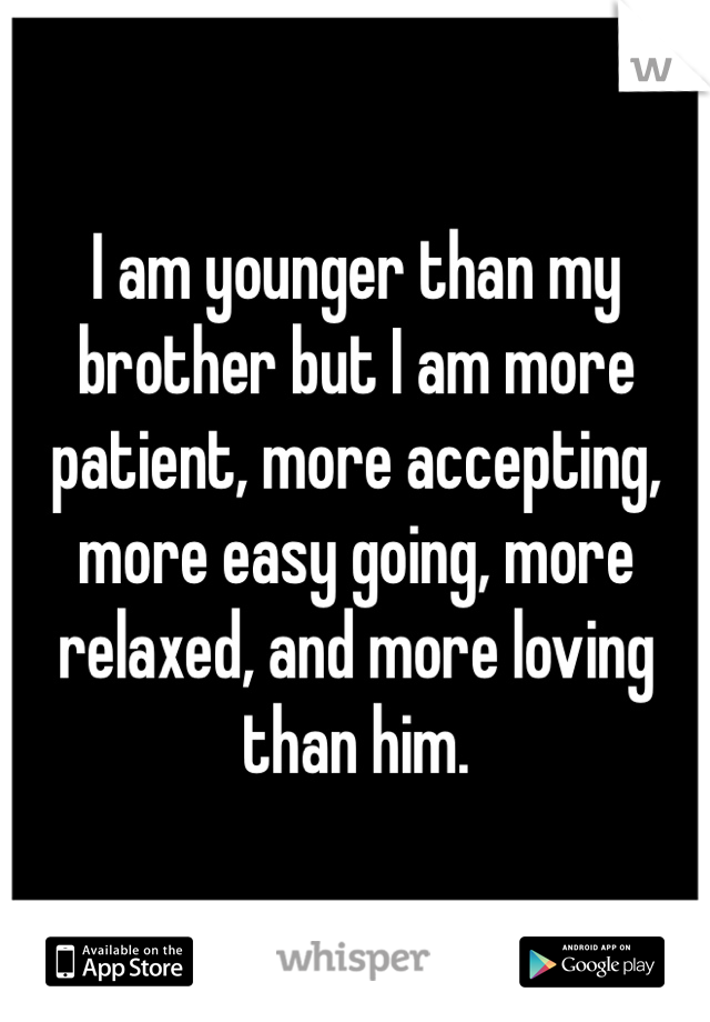 I am younger than my brother but I am more patient, more accepting, more easy going, more relaxed, and more loving than him.