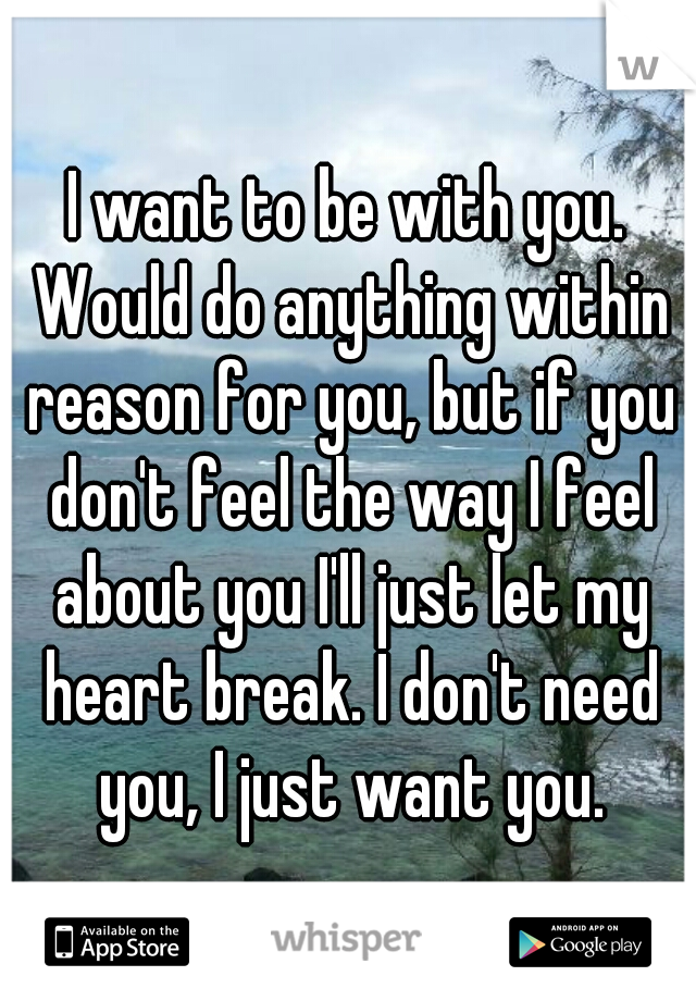 I want to be with you. Would do anything within reason for you, but if you don't feel the way I feel about you I'll just let my heart break. I don't need you, I just want you.