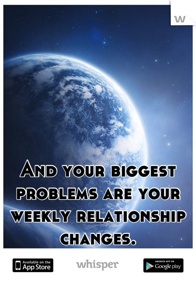 And your biggest problems are your weekly relationship changes.           SMDH