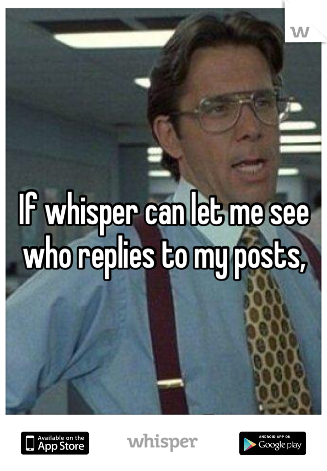 If whisper can let me see who replies to my posts,
