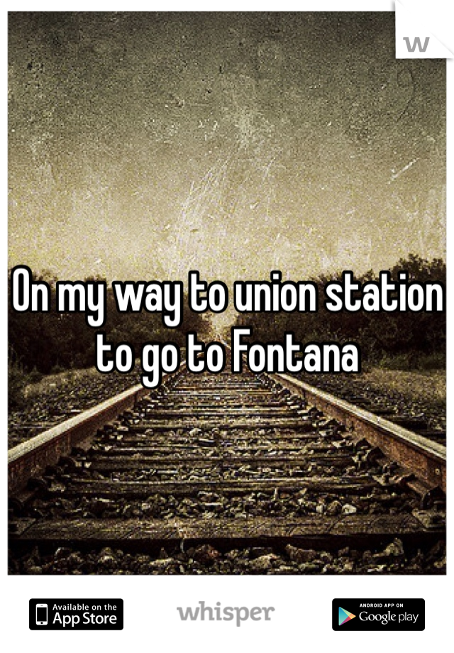 On my way to union station to go to Fontana