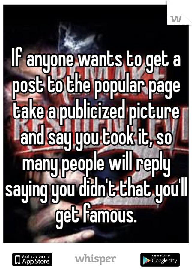 If anyone wants to get a post to the popular page take a publicized picture and say you took it, so many people will reply saying you didn't that you'll get famous.