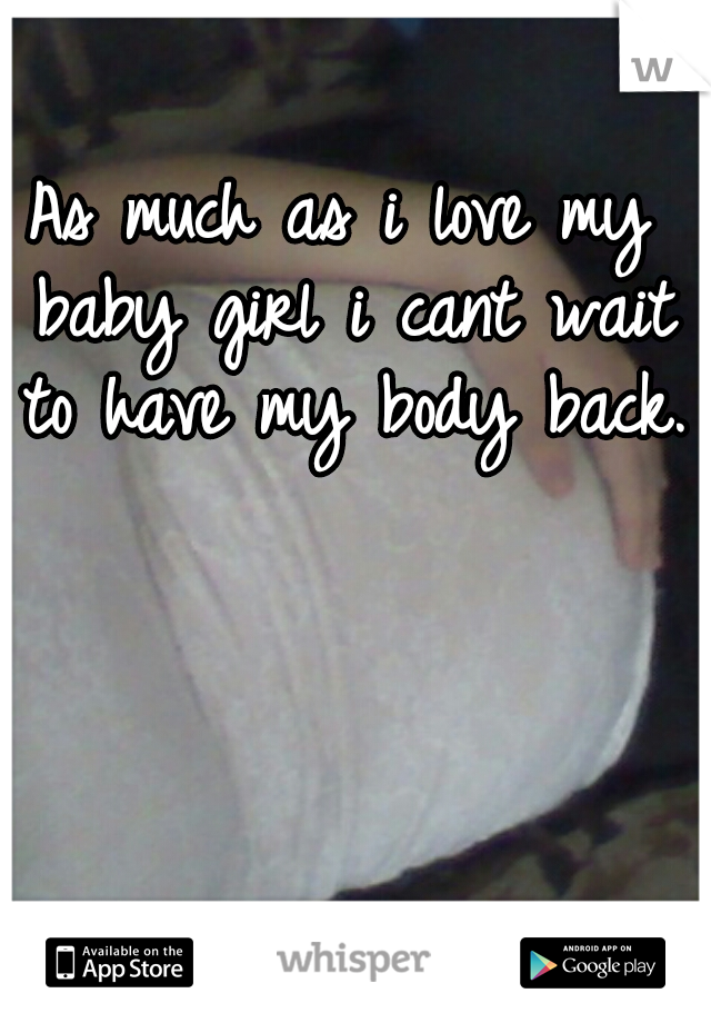 As much as i love my baby girl i cant wait to have my body back.