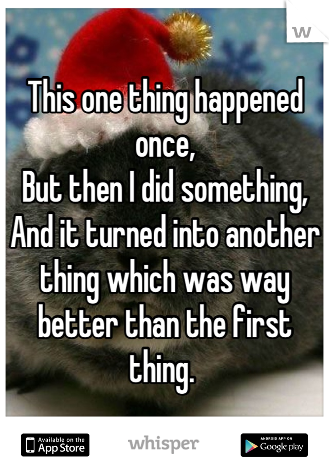 This one thing happened once, But then I did something, And it turned into another thing which was way better than the first thing.