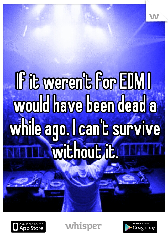 If it weren't for EDM I would have been dead a while ago. I can't survive without it.
